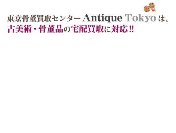東京骨董買取センター『Antique Tokyo(アンティーク東京)』は、古美術・骨董品の宅配買取に対応!